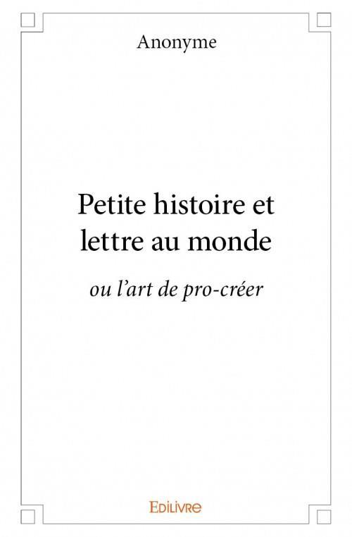 Petite histoire et lettre au monde ; ou l'art de pro-créer