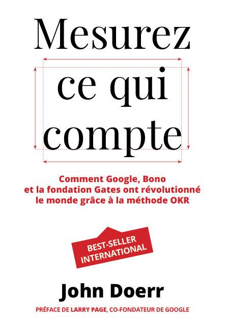 Mesurez ce qui compte ; comment Google, Bono et la fondation Gates ont révolutionné le monde grâce à la méthode OKR