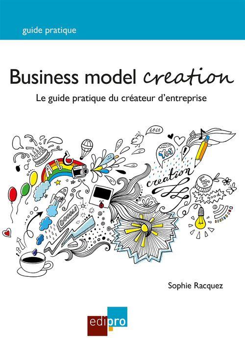 Business model creation ; le guide pratique du créateur d'entreprise