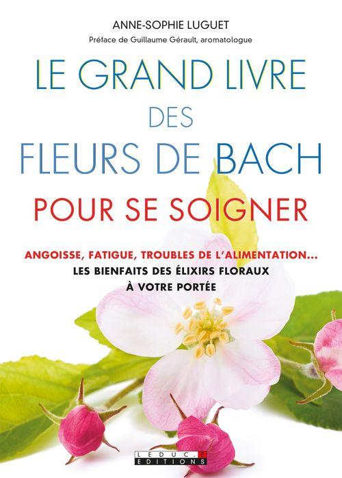 Le grand livre des fleurs de Bach pour se soigner ; angoisse, fatigue, troubles de l'alimentation... les bienfaits des elixirs floraux à votre portée