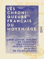Les Chroniqueurs français du Moyen-Âge - Villehardouin, Joinville, Froissart, Commynes
