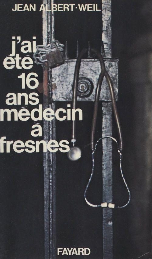 J'ai été seize ans médecin à Fresnes  - Jean Albert-Weil