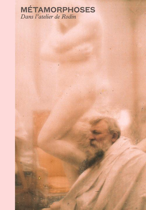 Métamorphoses ; l'atelier de Rodin