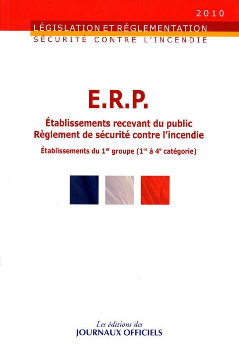 Sécurite contre l'incendie ; E.R.P. établissements recevant du public ; règlement de sécurité contre l'incendie ; établissements du 1er. groupe (1ère à 4e. catégorie) (édition 2010)