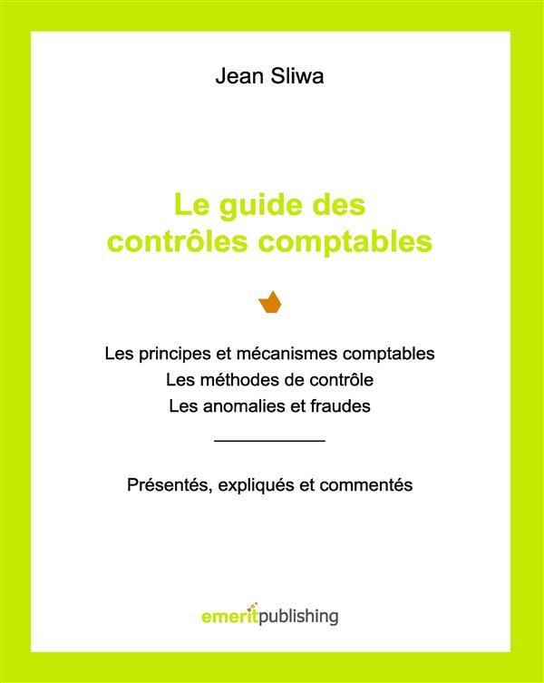 Le guide des contrôles comptables ; les principes et mécanismes comptables, les méthodes de contrôle, les anomalies et fraudes : présentés, expliqués, commentés