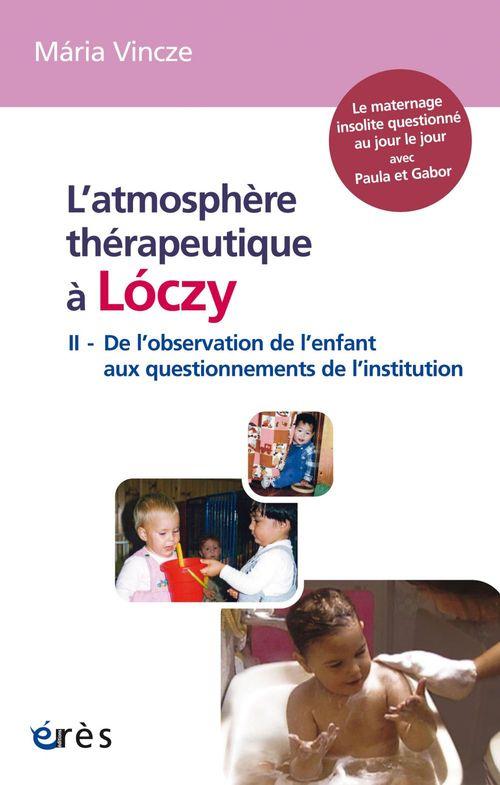 Atmosphère thérapeutique de Lóczy t.2 ; de l'observation de l'enfant aux questionnements de l'Institution