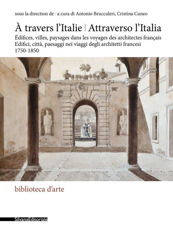 à travers l'Italie / attraverso l'Italia : édifices, villes, paysages dans les voyages des architectes français, 1750-1850