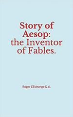 Story of Aesop : the Inventor of Fables  - Roger l´Estrange & Al