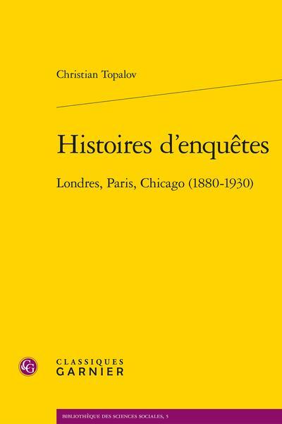 Histoires d'enquêtes ; Londres, Paris, Chicago (1880-1930)
