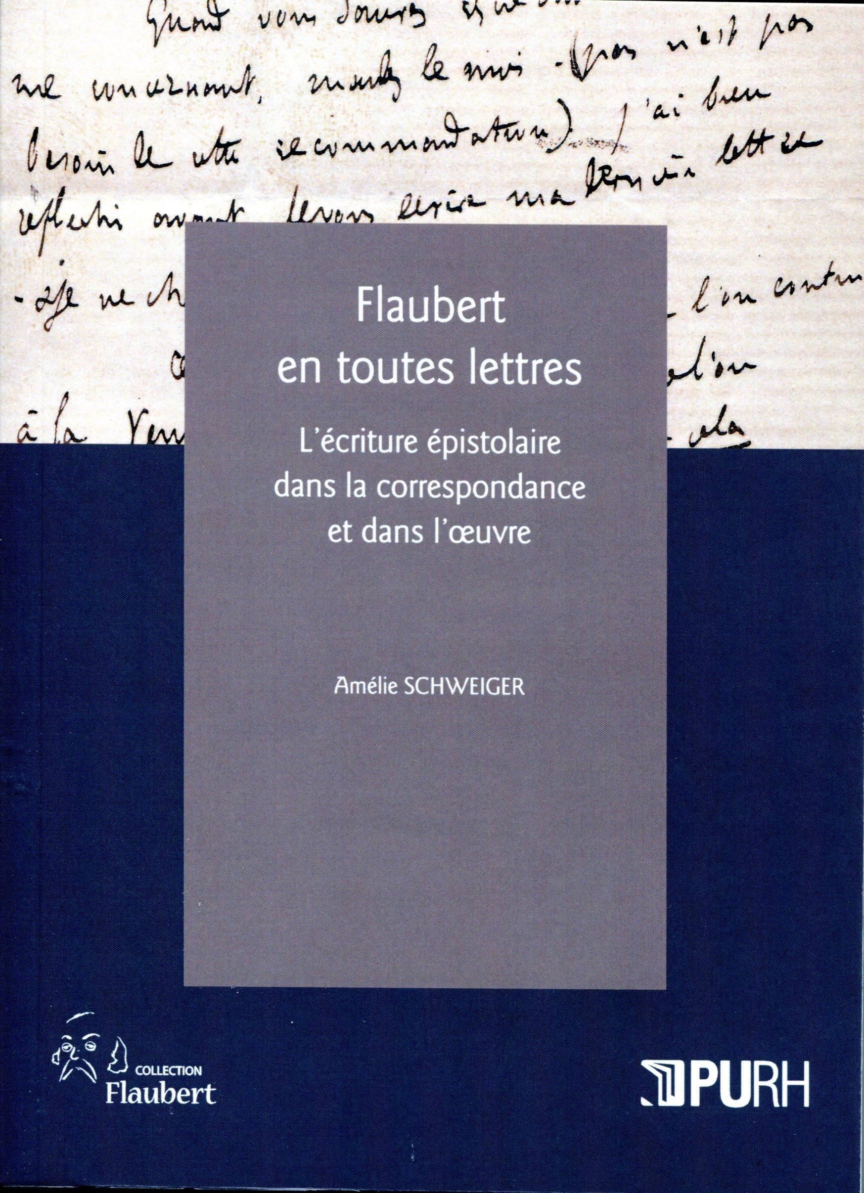 Flaubert en toutes lettres. l'ecriture epistolaire dans la correspond ance et dans l'oeuvre