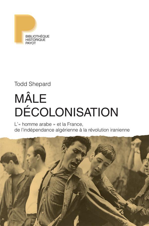 Mâle décolonisation ; l'« homme arabe » et la France, de l'indépendance algérienne à la révolution iranienne