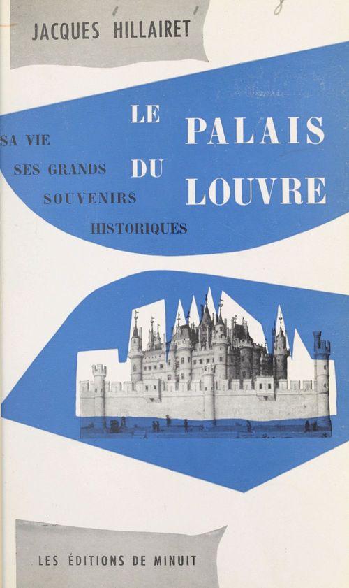 Le palais du Louvre : sa vie, ses grands souvenirs historiques  - Jacques Hillairet