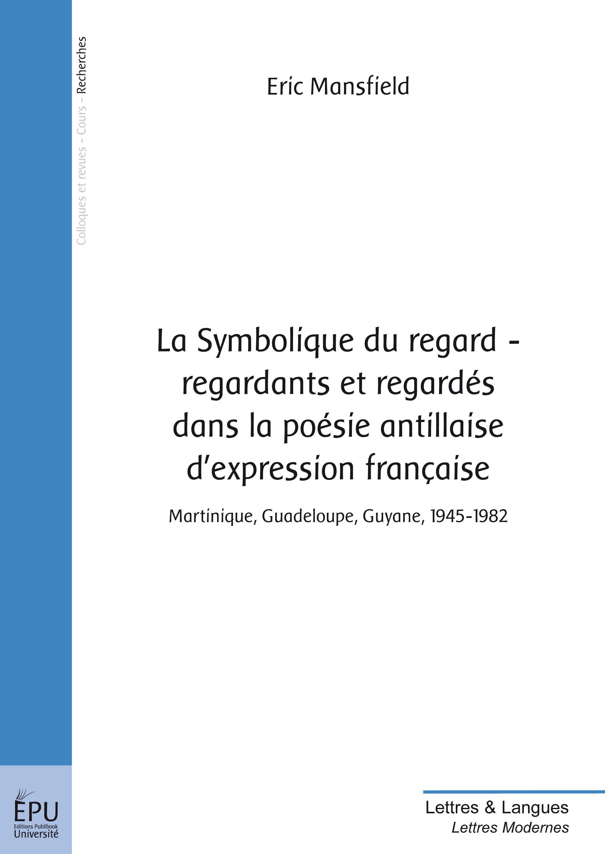 La symbolique du regard ; regardants et regardés dans la poésie antillaise d'expression française ; Martinique, Guadeloupe, Guyane 1945-1982