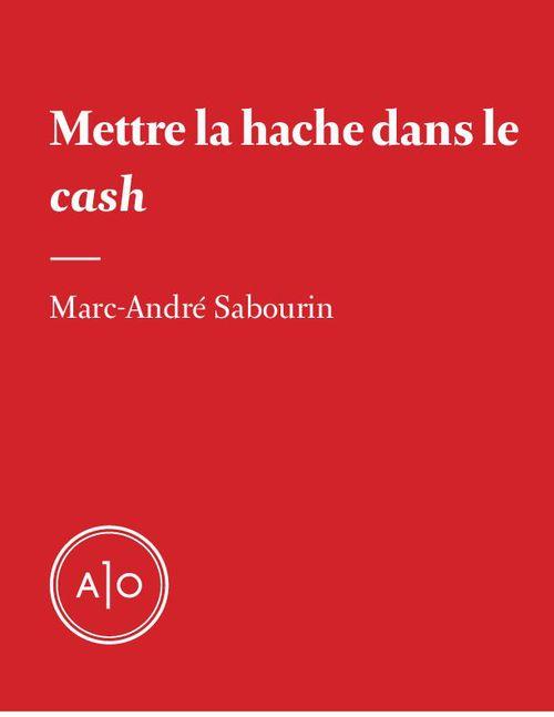 Mettre la hache dans le cash  - Marc-André Sabourin