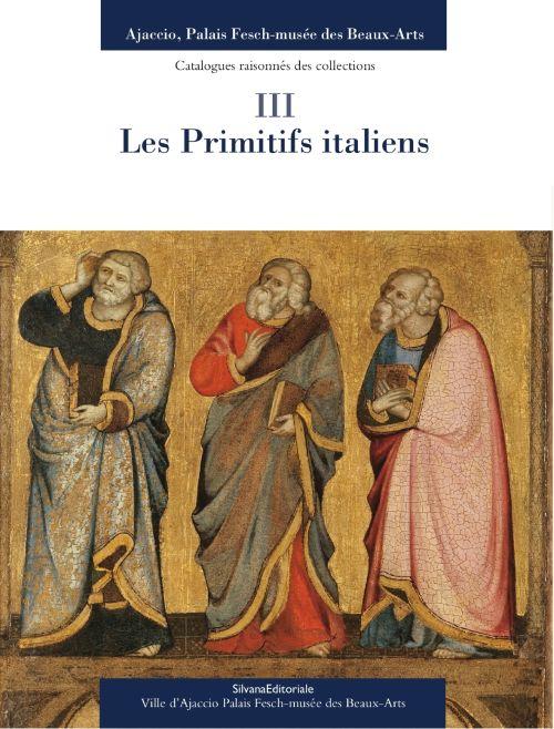 Ajaccio, palais Fesch, musée des beaux-arts ; catalogue raisonnés des collections t.3 ; les primitifs italiens