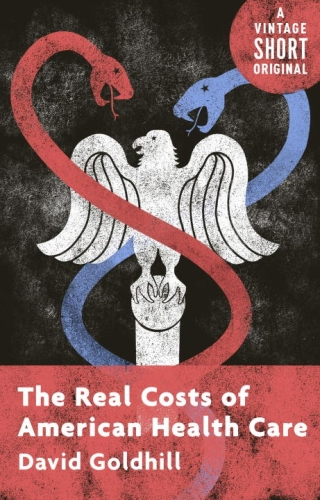 The Real Costs of American Health Care  - David Goldhill