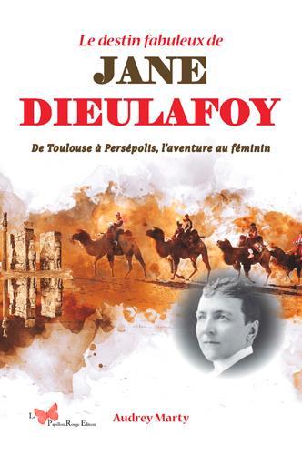 Le destin fabuleux de Jane Dieulafoy ; de Toulouse à Persépolis, l'aventure au féminin