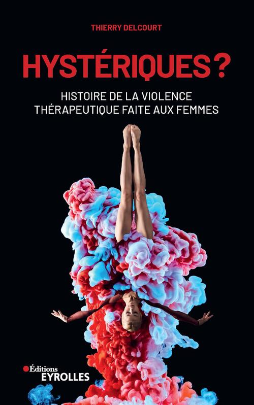 Hysteriques ? - histoire de la violence therapeutique faite aux femmes