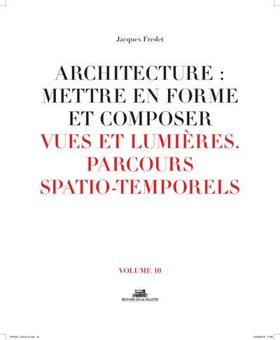 Architecture : mettre en forme et composer t.10 ; vues et lumières, parcours spatio-temporels