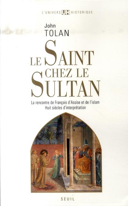 Le Saint chez le Sultan ; la rencontre de François d'Assise et de l'Islam ; huit siècles d'interprétation