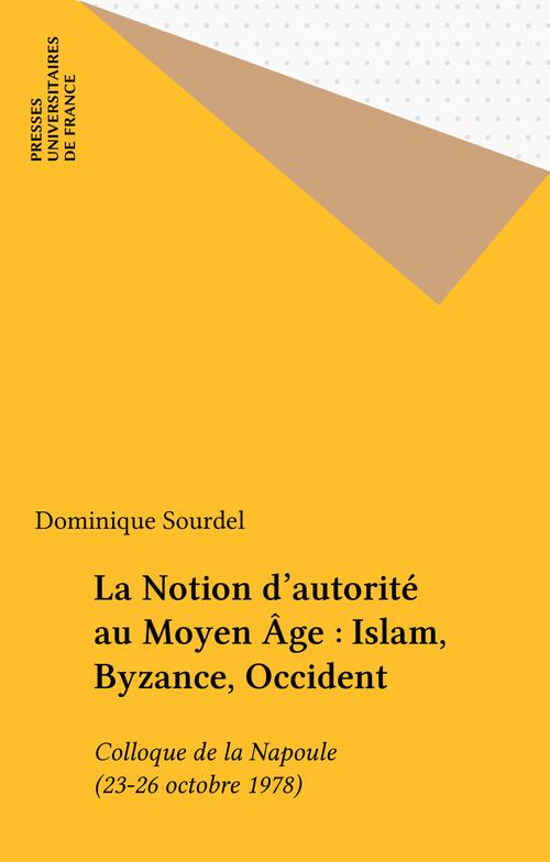 La Notion d'autorité au Moyen Âge : Islam, Byzance, Occident  - Dominique Sourdel