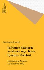 La Notion d'autorité au Moyen Âge : Islam, Byzance, Occident