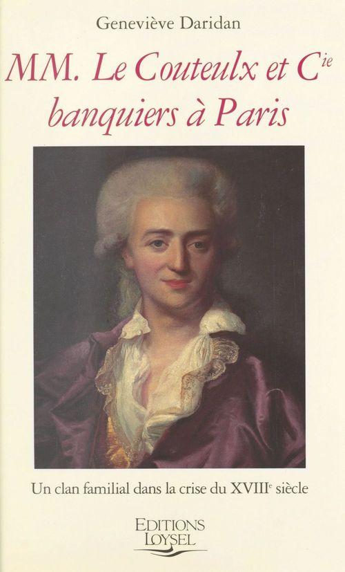 MM. Le Couteulx et Cie, banquiers à Paris : un clan familial dans la crise du XVIIIe siècle  - Daridan  - Geneviève Daridan