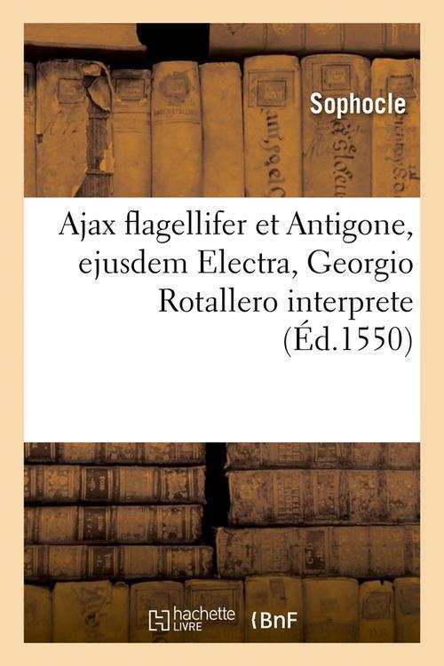 Ajax flagellifer et antigone , ejusdem electra, georgio rotallero interprete (ed.1550)