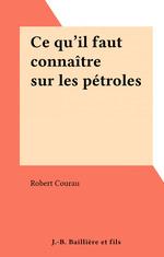 Ce qu'il faut connaître sur les pétroles  - Robert Courau