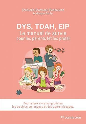 DYS, TDAH, EIP ; le manuel de survie pour les parents (et les profs) pour mieux vivre au quotidien les troubles du langage et des apprentissages