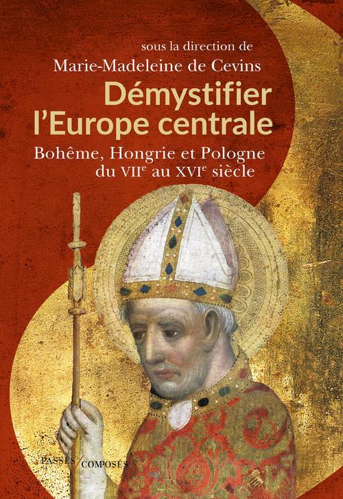 Démystifier l'europe centrale : Bohême, Hongrie et Pologne du VIIe au XVIe siècle