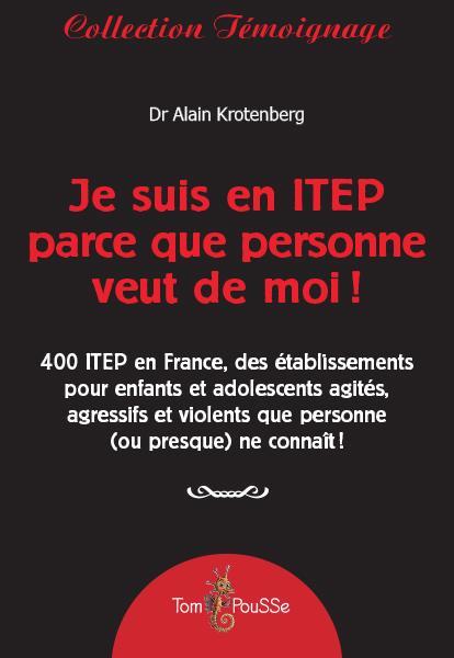 Je suis en ITEP parce que personne veut de moi ! ; 400 ITEP en France, des établissements pour enfants et adolescents agités, agressifs et violents que personne (ou presque) ne connaît !