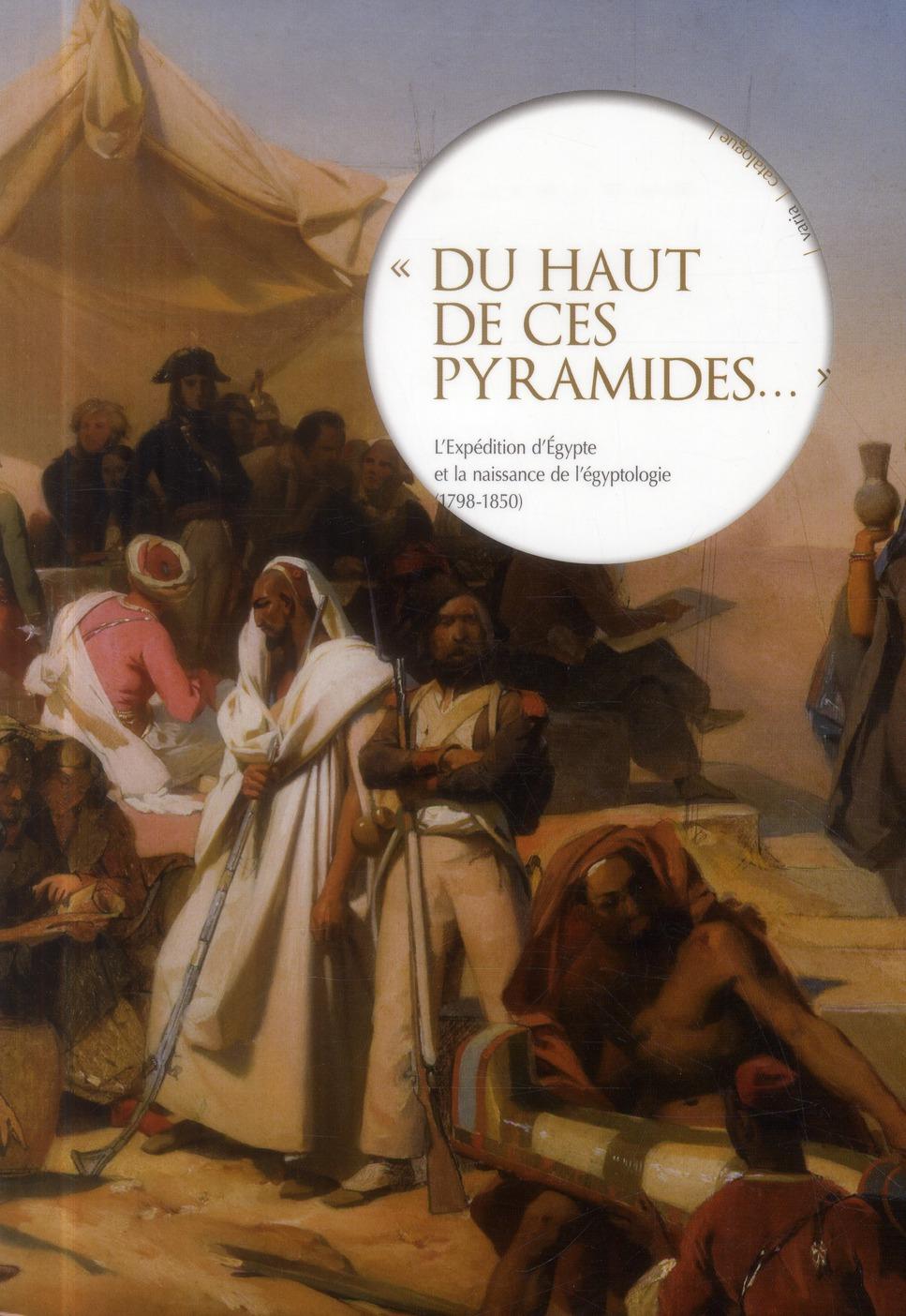 Du haut de ces pyramides... ; l'expédition d'Egypte et la naissance de l'égyptologie (1798-1850)