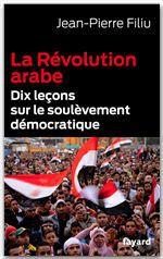 La révolution arabe ; dix leçons sur le soulèvement démocratique