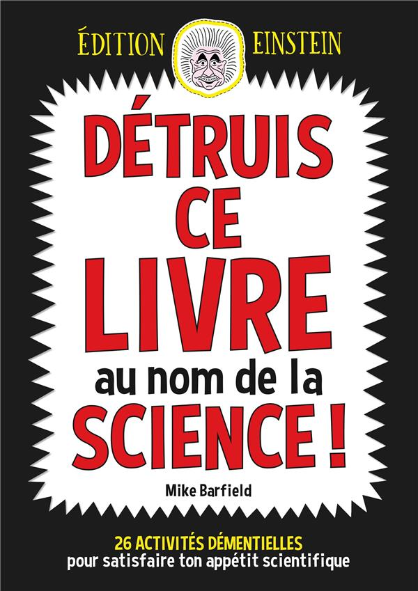 Détruis ce livre au nom de la science ! 26 activités démentielles pour satisfaire ton appétit scientifique