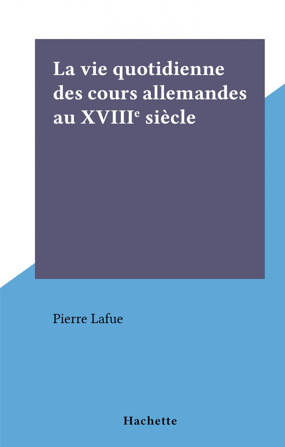La vie quotidienne des cours allemandes au XVIIIe siècle  - Pierre Lafue