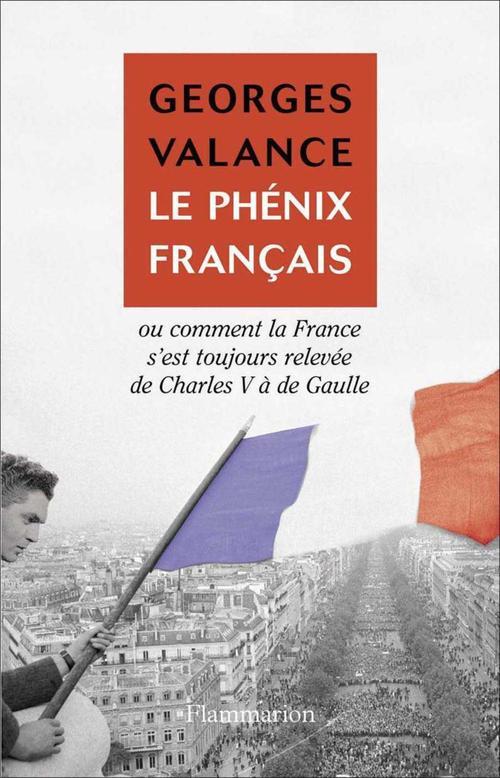 Le phenix francais - ou comment la france s'est toujours relevee de charles v a de gaulle