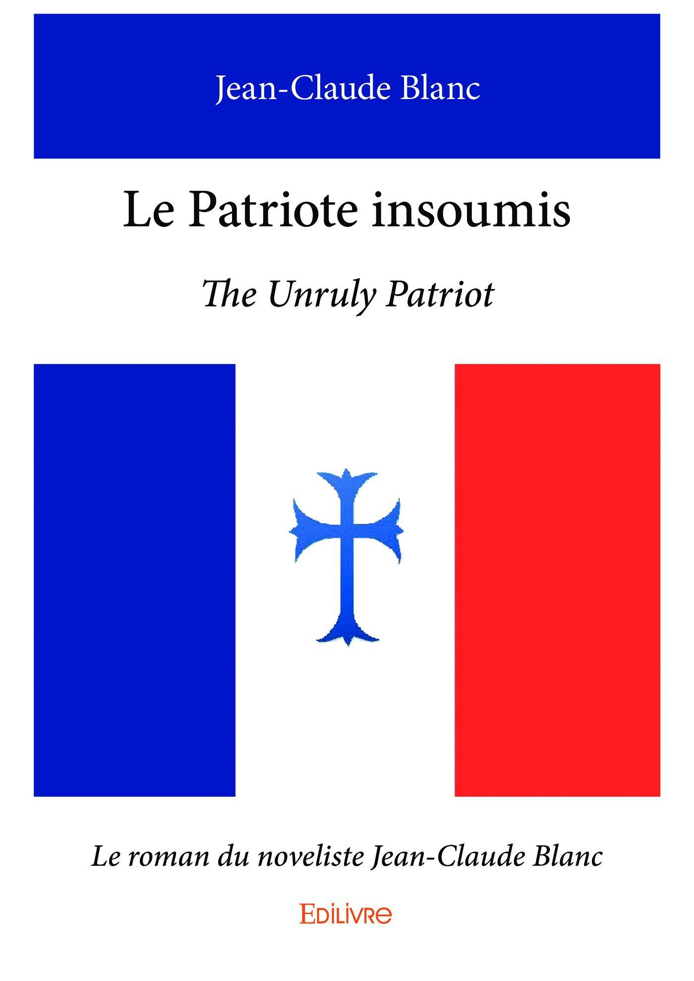 Le patriote insoumis;the unruly patriot -  le roman du noveliste jean-claude blanc