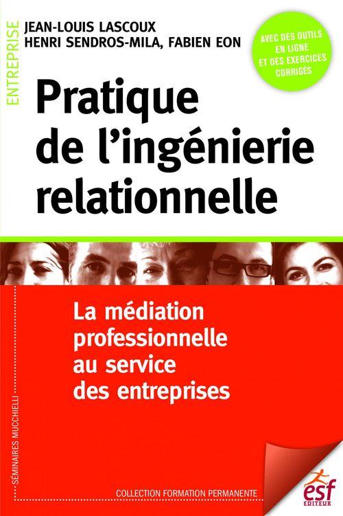 Pratique de l'ingénierie relationnelle ; la médiation professionnelle au service des entreprises