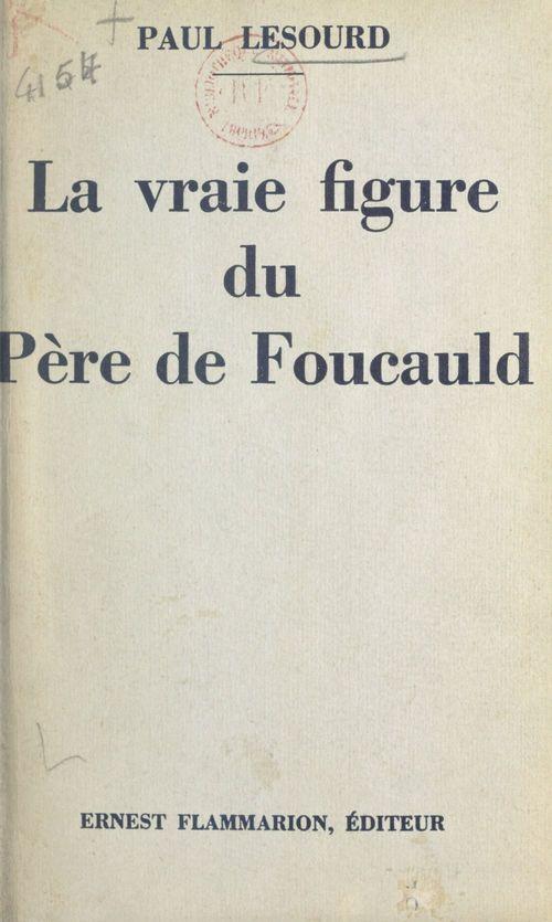 La vraie figure du Père de Foucauld  - Paul Lesourd