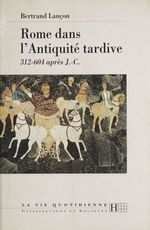 Rome dans l'Antiquité tardive  - Lancon-B - Bertrand Lançon