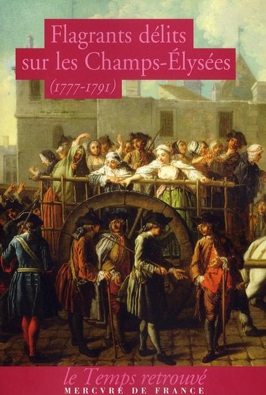 Flagrants délits sur les Champs-Elysées 1777-1791 ; les dossiers de police de Federici, gardien des Champs-Elysées à la fin du XVIII siècle