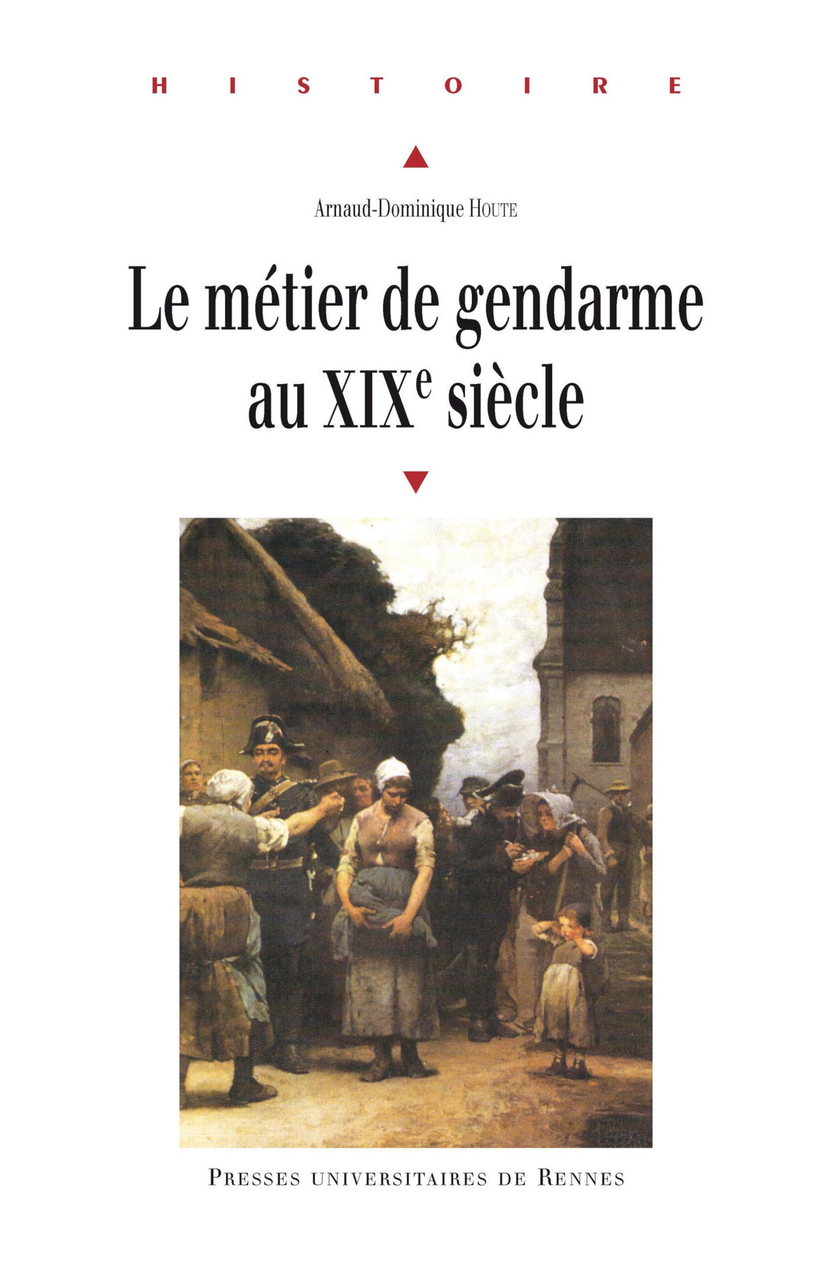 Le métier de gendarme au XIXe siècle  - Arnaud-Dominique Houte