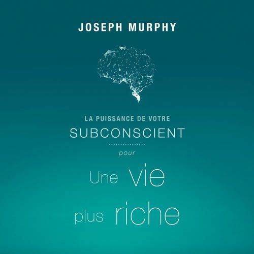 La puissance de votre subconscient pour une vie plus riche