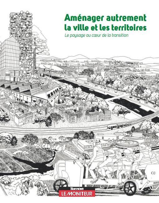 Aménager autrement la ville et les territoires ; le paysage au coeur de la transition