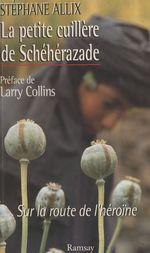 Vente EBooks : La petite cuillère de Schéhérazade : sur la route de l'héroïne  - Stéphane Allix