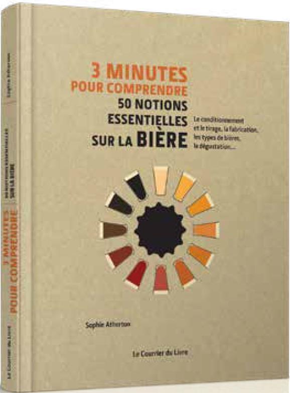 3 MINUTES POUR COMPRENDRE  -  50 NOTIONS ESSENTIELLES SUR LA BIERE  -  LE CONDITIONNEMENT ET LE TIRAGE, LA FABRICATION, LES TYPES DE BIERES, LA DEGUSTATION...