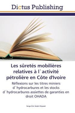 Les sûretés mobilières relatives à l'activité pétrolière en Côte d'Ivoire ; reflexions sur les titres miniers d'hydrocarbures et les stocks d'hydrocarbures assiettes de garanties en droit OHADA