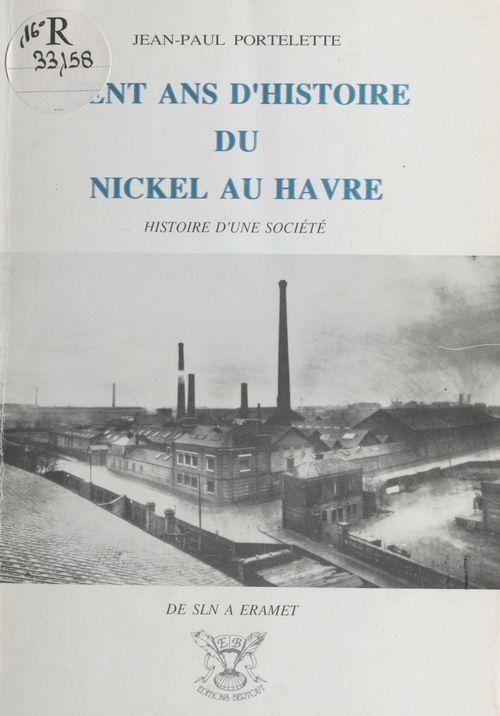 Cent ans d'histoire du nickel au Havre : de SLN à Eramet, histoire d'une société