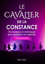 Le cavalier de la constance (version femme) ; 10 stratégies et techniques pour atteindre ses objectifs  - Eric Bah